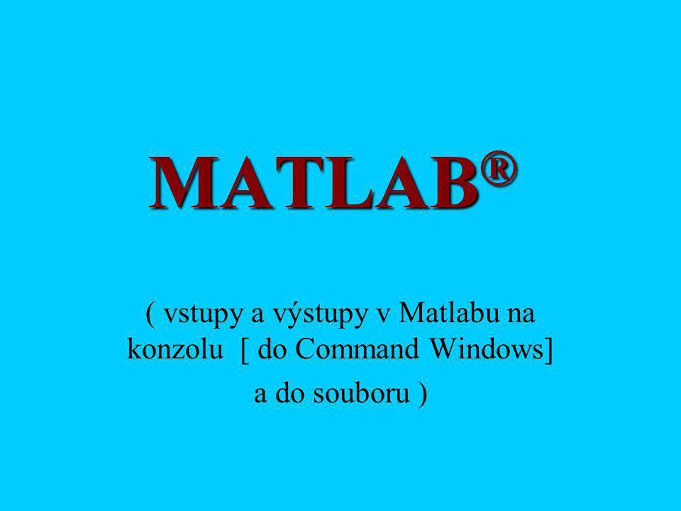 MATLAB ® ( vstupy a výstupy v Matlabu na konzolu [ do Command Windows] a do souboru )