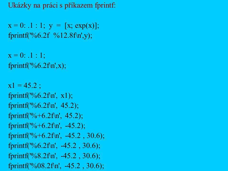 Ukázky na práci s příkazem fprintf: x = 0:.1 : 1; y = [x; exp(x)]; fprintf('%6.2f %12.8f\n',y); x = 0:.1 : 1; fprintf('%6.2f\n',x); x1 = 45.2 ; fprint