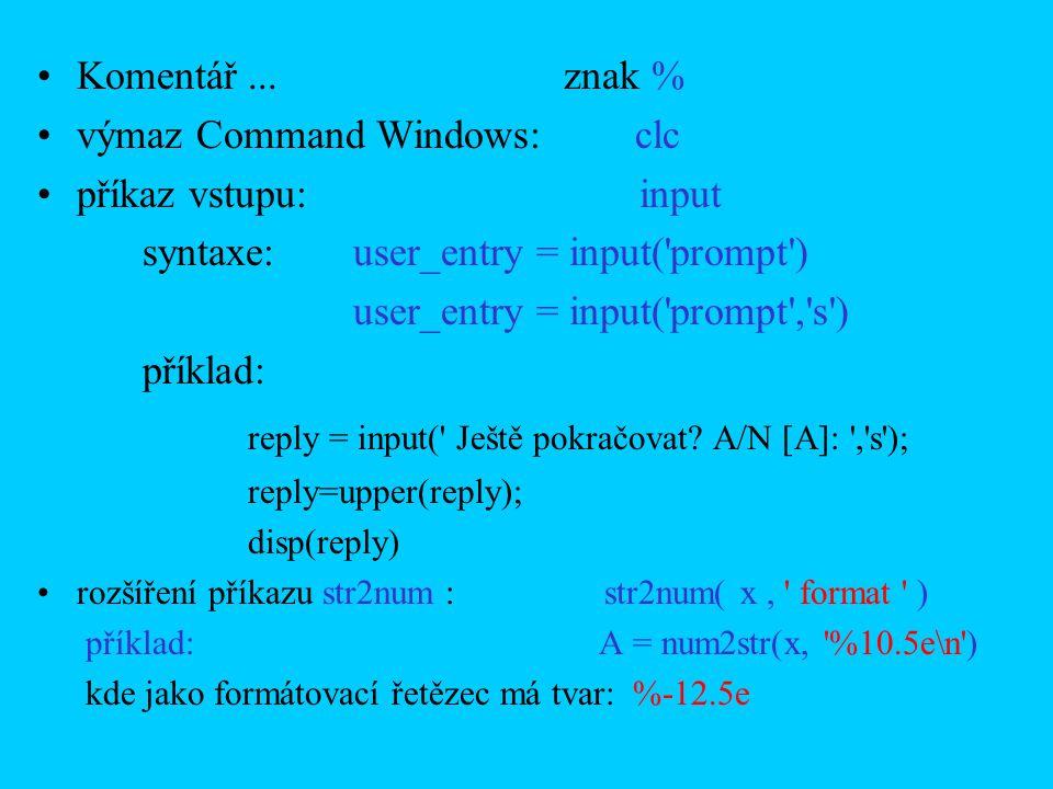 Komentář...znak % výmaz Command Windows: clc příkaz vstupu: input syntaxe:user_entry = input( prompt ) user_entry = input( prompt , s ) příklad: reply = input( Ještě pokračovat.