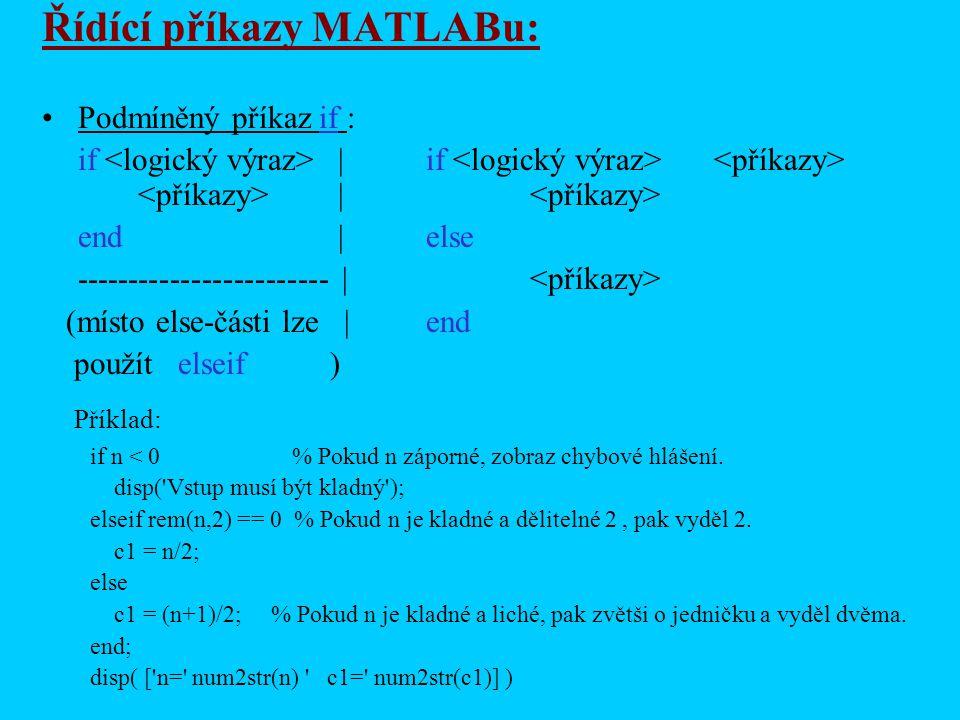 Řídící příkazy MATLABu: Podmíněný příkaz if : if |if | end |else ------------------------ | (místo else-části lze |end použít elseif) Příklad: if n < 0 % Pokud n záporné, zobraz chybové hlášení.