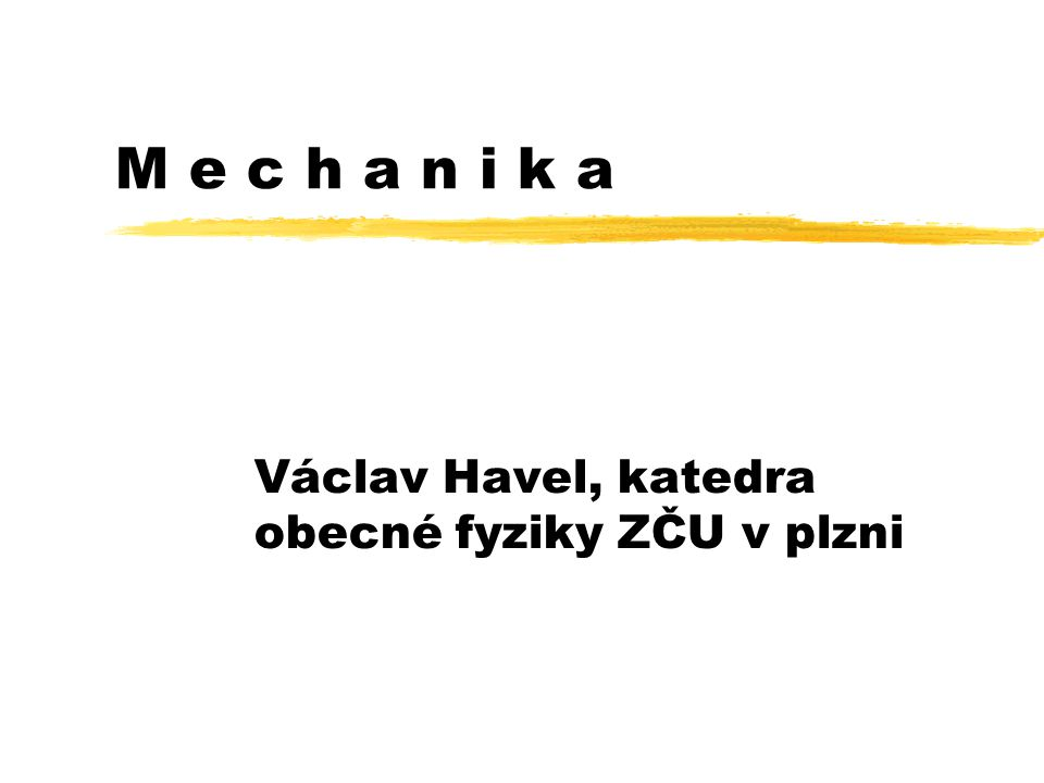 M e c h a n i k a Václav Havel, katedra obecné fyziky ZČU v plzni