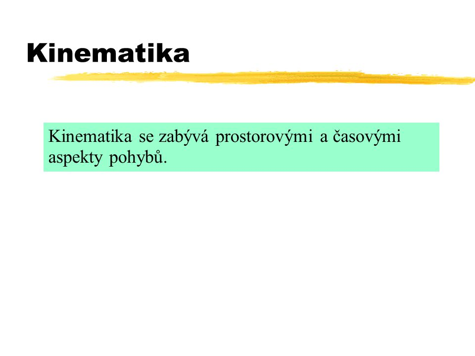 Kinematika Kinematika se zabývá prostorovými a časovými aspekty pohybů.