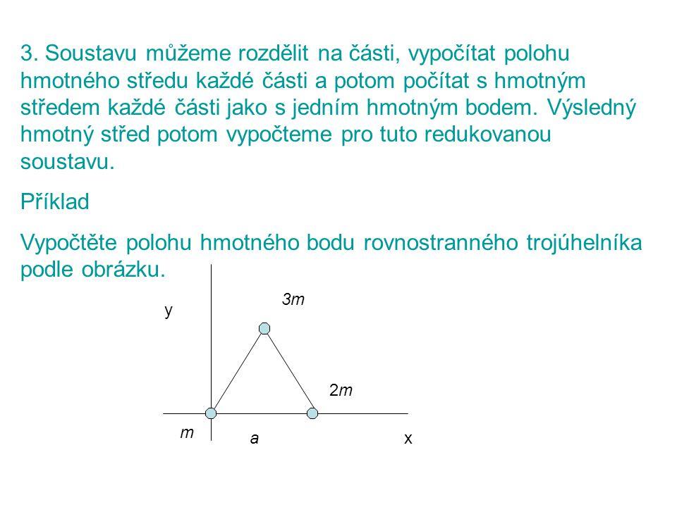 3. Soustavu můžeme rozdělit na části, vypočítat polohu hmotného středu každé části a potom počítat s hmotným středem každé části jako s jedním hmotným