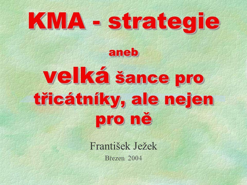 KMA - strategie aneb velká šance pro třicátníky, ale nejen pro ně František Ježek Březen 2004
