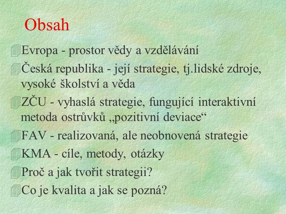 """Obsah 4Evropa - prostor vědy a vzdělávání 4Česká republika - její strategie, tj.lidské zdroje, vysoké školství a věda 4ZČU - vyhaslá strategie, fungující interaktivní metoda ostrůvků """"pozitivní deviace 4FAV - realizovaná, ale neobnovená strategie 4KMA - cíle, metody, otázky 4Proč a jak tvořit strategii."""