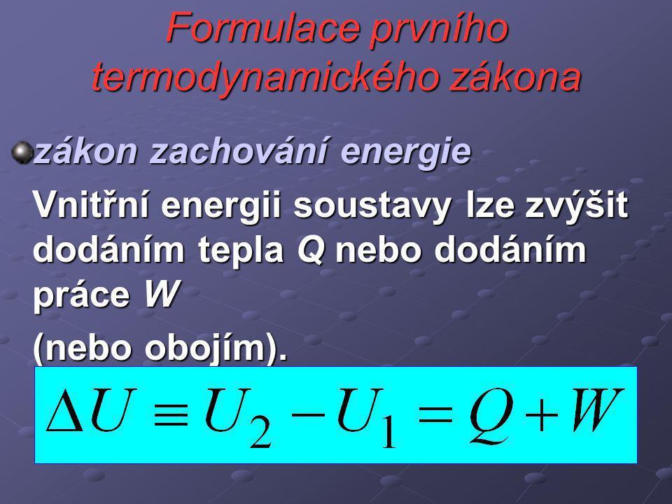 Formulace prvního termodynamického zákona zákon zachování energie Vnitřní energii soustavy lze zvýšit dodáním tepla Q nebo dodáním práce W (nebo obojím).