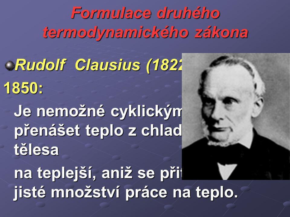 Formulace druhého termodynamického zákona Rudolf Clausius (1822–1888), 1850: Je nemožné cyklickým procesem přenášet teplo z chladnějšího tělesa na teplejší, aniž se přitom změní jisté množství práce na teplo.
