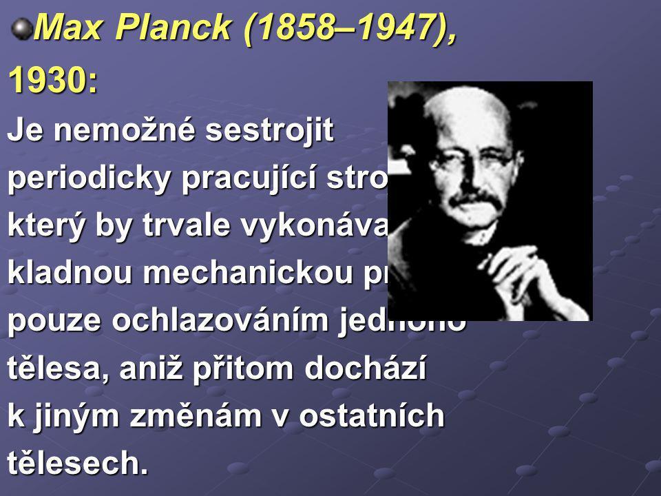 Max Planck (1858–1947), 1930: Je nemožné sestrojit periodicky pracující stroj, který by trvale vykonával kladnou mechanickou práci pouze ochlazováním jednoho tělesa, aniž přitom dochází k jiným změnám v ostatních tělesech.