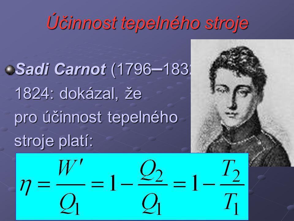 Účinnost tepelného stroje Sadi Carnot (1796 – 1832) 1824: dokázal, že pro účinnost tepelného stroje platí: