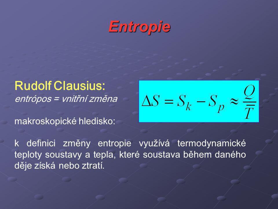 Entropie Rudolf Clausius: entrópos = vnitřní změna makroskopické hledisko: k definici změny entropie využívá termodynamické teploty soustavy a tepla, které soustava během daného děje získá nebo ztratí.
