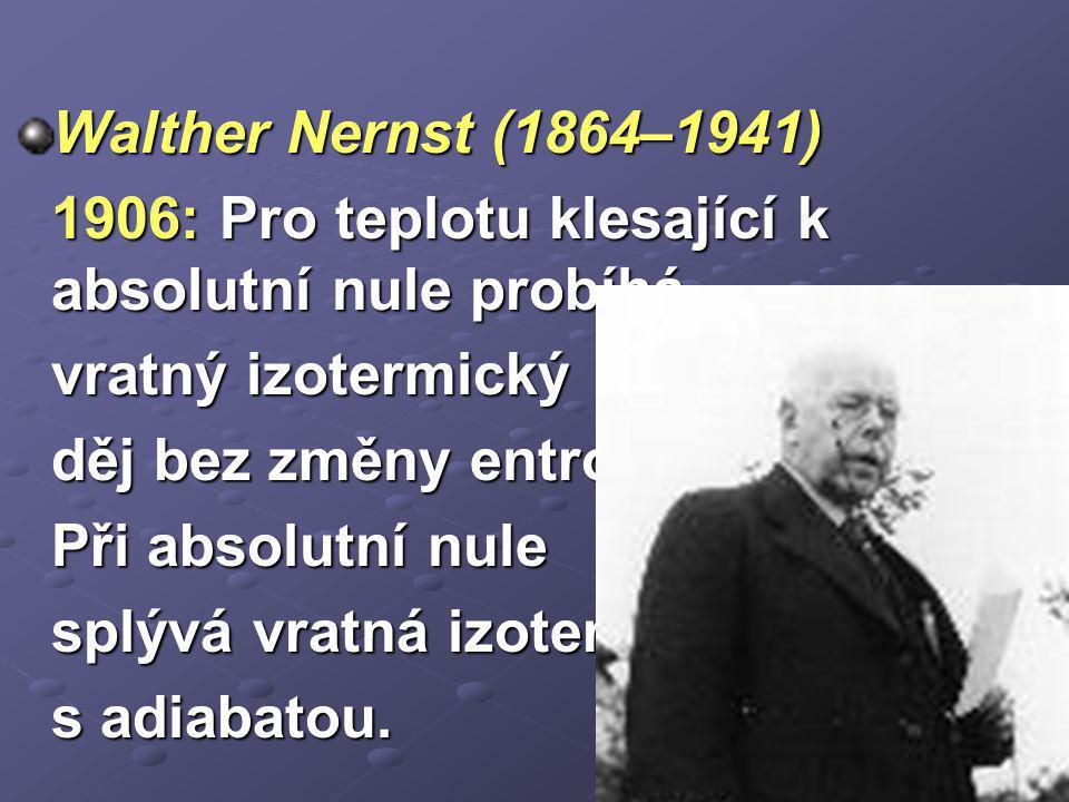 Walther Nernst (1864–1941) 1906: Pro teplotu klesající k absolutní nule probíhá vratný izotermický děj bez změny entropie. Při absolutní nule splývá v