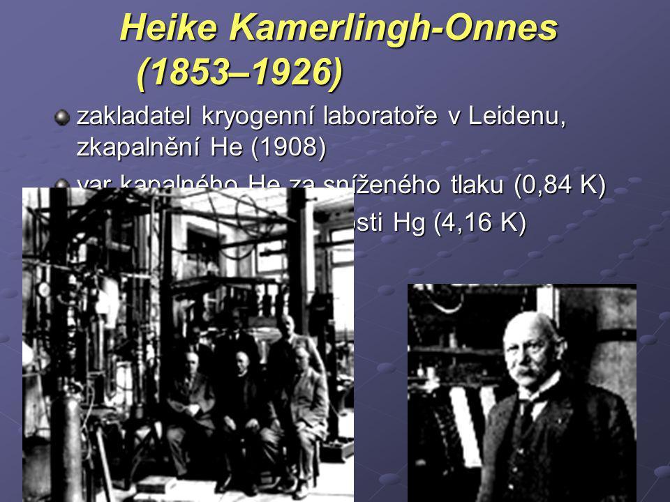 Heike Kamerlingh-Onnes (1853–1926) zakladatel kryogenní laboratoře v Leidenu, zkapalnění He (1908) var kapalného He za sníženého tlaku (0,84 K) 1911: objev supravodivosti Hg (4,16 K) (NC 1913)