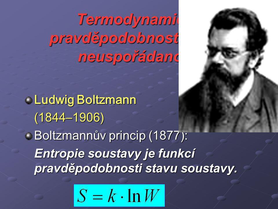 Termodynamická pravděpodobnost a míra neuspořádanosti Ludwig Boltzmann (1844–1906) Boltzmannův princip (1877): Entropie soustavy je funkcí pravděpodobnosti stavu soustavy.