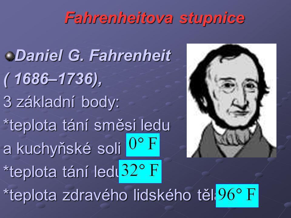 Fahrenheitova stupnice Daniel G. Fahrenheit ( 1686–1736), 3 základní body: *teplota tání směsi ledu a kuchyňské soli *teplota tání ledu *teplota zdrav