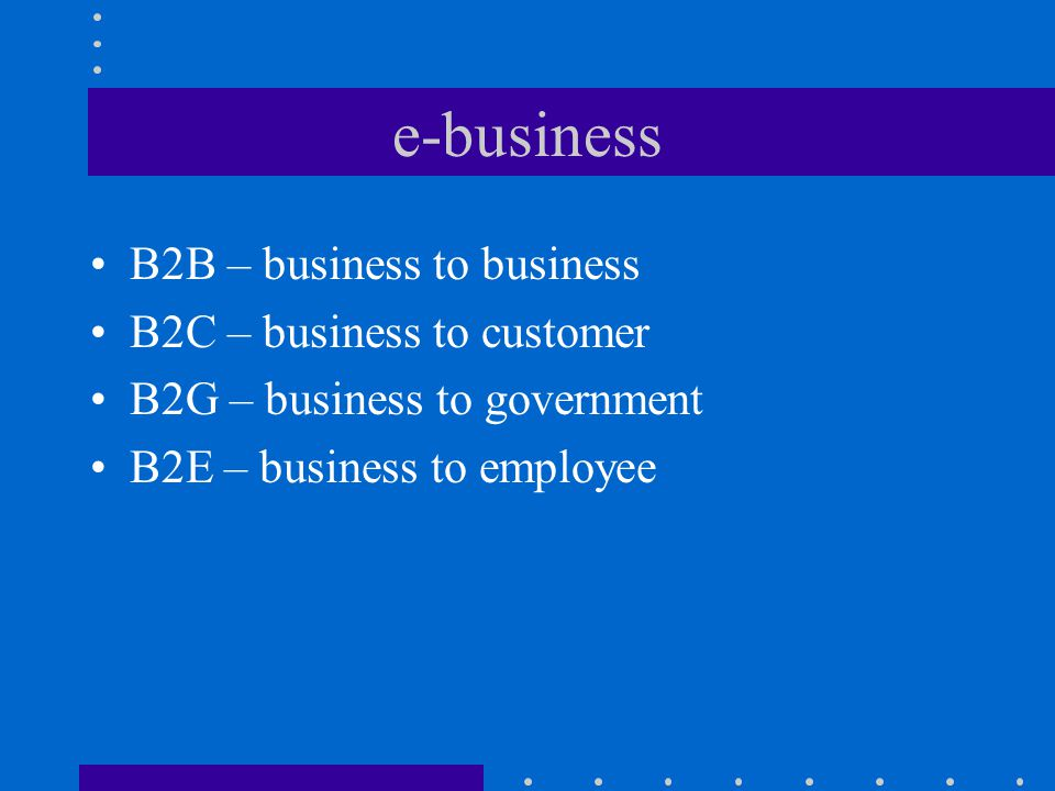 e-business B2B – business to business B2C – business to customer B2G – business to government B2E – business to employee