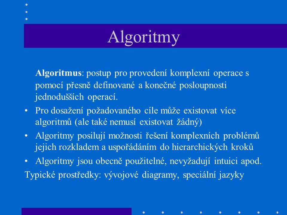 Algoritmy Algoritmus: postup pro provedení komplexní operace s pomocí přesně definované a konečné posloupnosti jednodušších operací. Pro dosažení poža