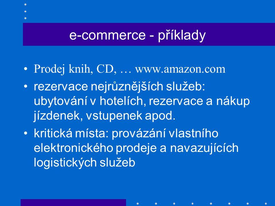 e-commerce - příklady Prodej knih, CD, … www.amazon.com rezervace nejrůznějších služeb: ubytování v hotelích, rezervace a nákup jízdenek, vstupenek ap