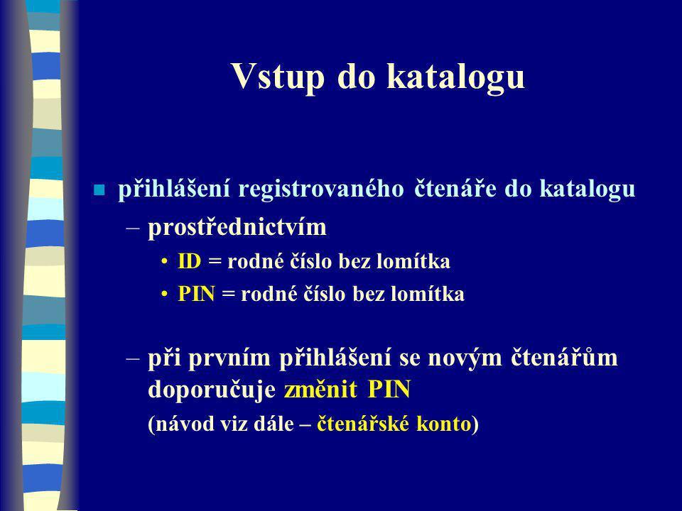 Vstup do katalogu n přihlášení registrovaného čtenáře do katalogu –prostřednictvím ID = rodné číslo bez lomítka PIN = rodné číslo bez lomítka –při prvním přihlášení se novým čtenářům doporučuje změnit PIN (návod viz dále – čtenářské konto)