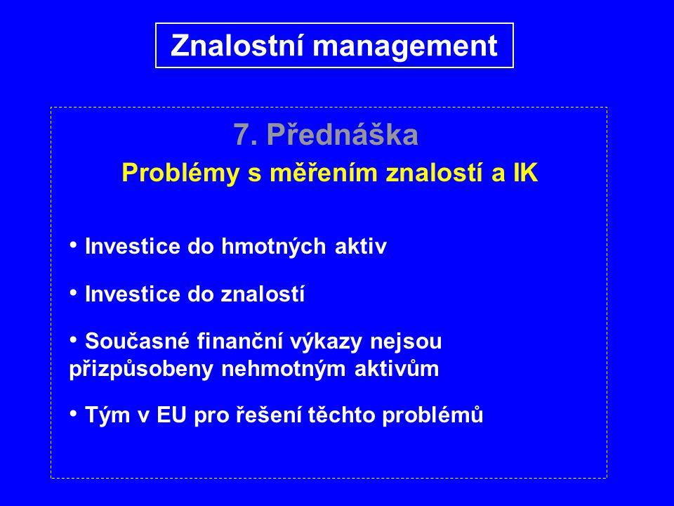 7. Přednáška Problémy s měřením znalostí a IK Investice do hmotných aktiv Investice do znalostí Současné finanční výkazy nejsou přizpůsobeny nehmotným