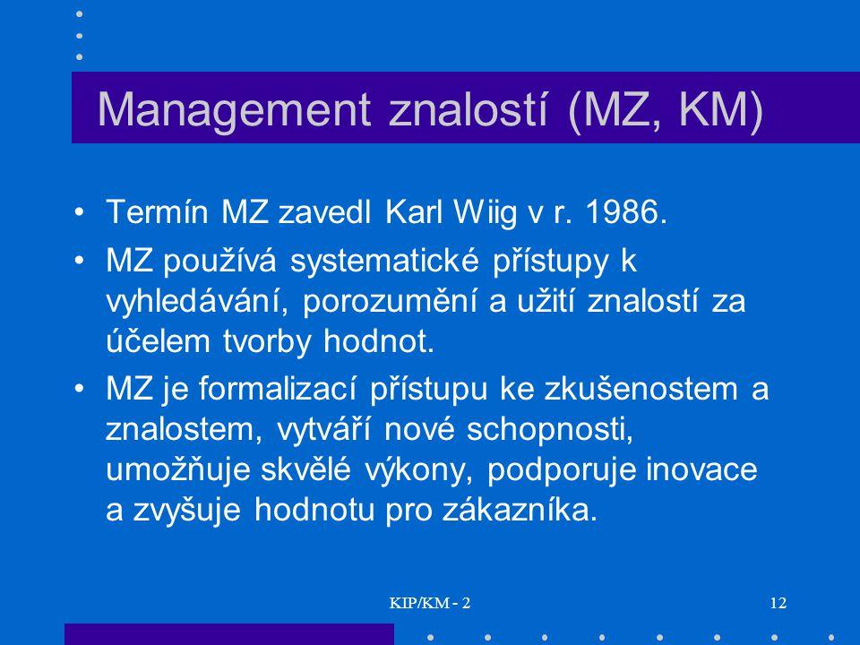 KIP/KM - 212 Management znalostí (MZ, KM) Termín MZ zavedl Karl Wiig v r. 1986. MZ používá systematické přístupy k vyhledávání, porozumění a užití zna