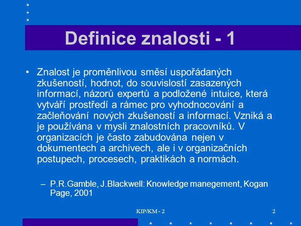 KIP/KM - 22 Definice znalosti - 1 Znalost je proměnlivou směsí uspořádaných zkušeností, hodnot, do souvislostí zasazených informací, názorů expertů a