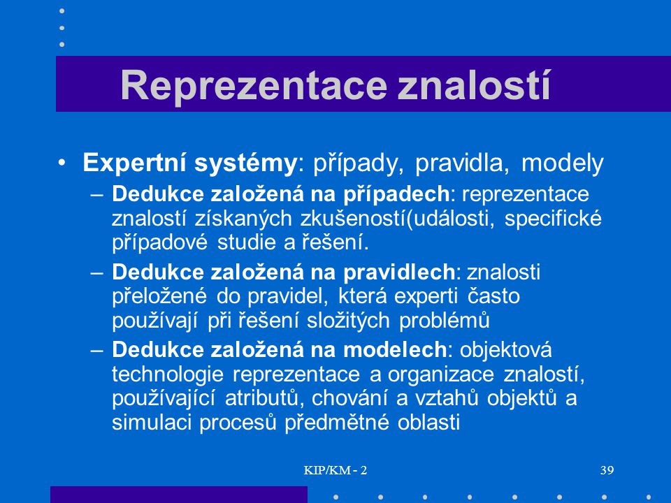 KIP/KM - 239 Reprezentace znalostí Expertní systémy: případy, pravidla, modely –Dedukce založená na případech: reprezentace znalostí získaných zkušeno