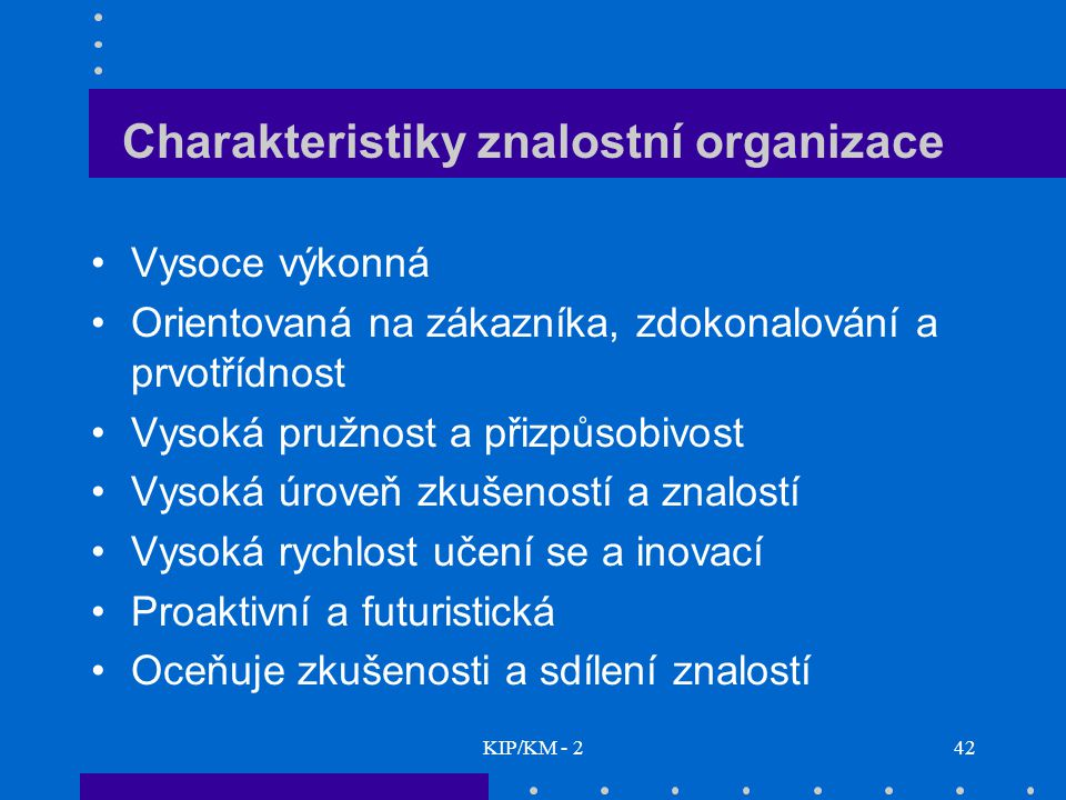 KIP/KM - 242 Charakteristiky znalostní organizace Vysoce výkonná Orientovaná na zákazníka, zdokonalování a prvotřídnost Vysoká pružnost a přizpůsobivo