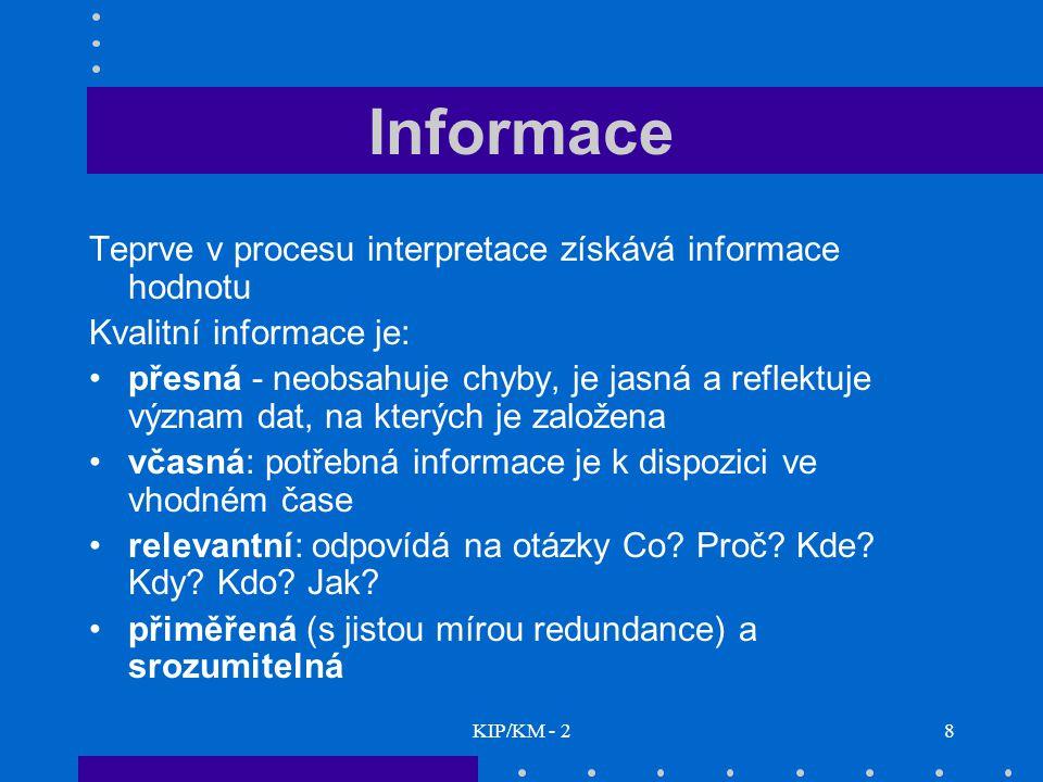 KIP/KM - 28 Informace Teprve v procesu interpretace získává informace hodnotu Kvalitní informace je: přesná - neobsahuje chyby, je jasná a reflektuje