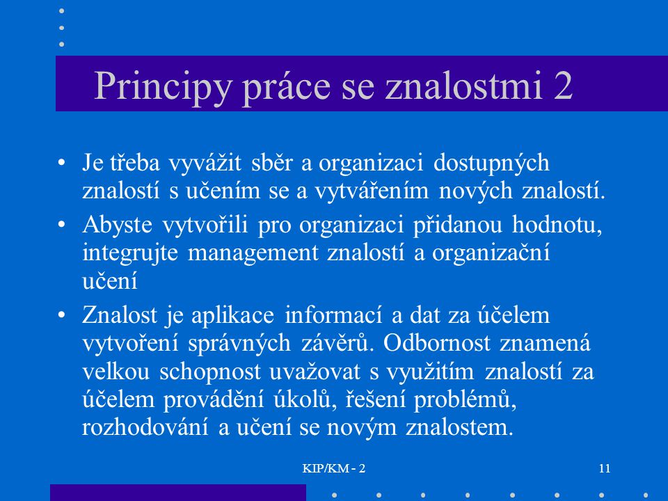 KIP/KM - 211 Principy práce se znalostmi 2 Je třeba vyvážit sběr a organizaci dostupných znalostí s učením se a vytvářením nových znalostí.