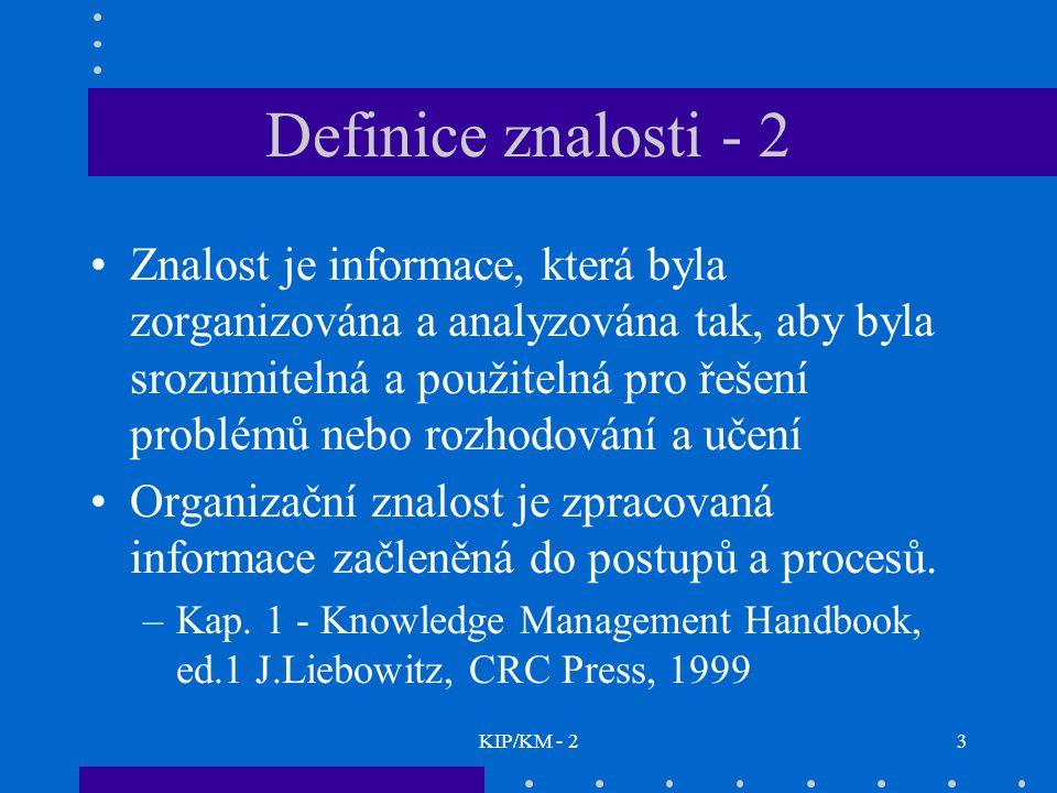 KIP/KM - 23 Definice znalosti - 2 Znalost je informace, která byla zorganizována a analyzována tak, aby byla srozumitelná a použitelná pro řešení problémů nebo rozhodování a učení Organizační znalost je zpracovaná informace začleněná do postupů a procesů.