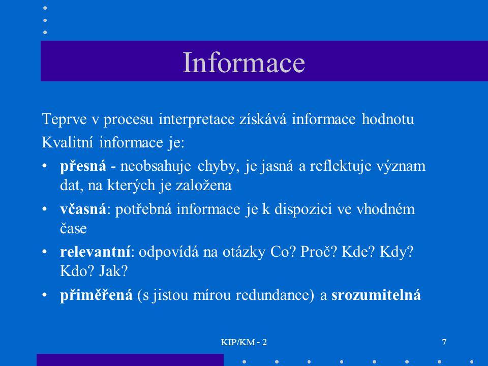 KIP/KM - 27 Informace Teprve v procesu interpretace získává informace hodnotu Kvalitní informace je: přesná - neobsahuje chyby, je jasná a reflektuje význam dat, na kterých je založena včasná: potřebná informace je k dispozici ve vhodném čase relevantní: odpovídá na otázky Co.