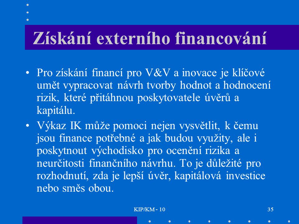 KIP/KM - 1035 Získání externího financování Pro získání financí pro V&V a inovace je klíčové umět vypracovat návrh tvorby hodnot a hodnocení rizik, které přitáhnou poskytovatele úvěrů a kapitálu.