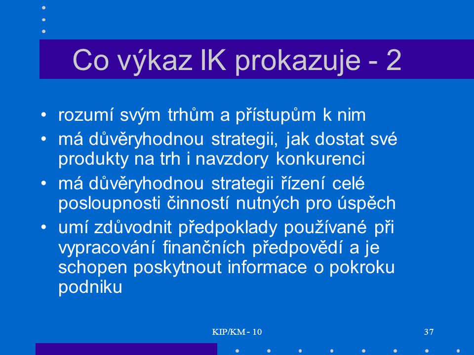 KIP/KM - 1037 Co výkaz IK prokazuje - 2 rozumí svým trhům a přístupům k nim má důvěryhodnou strategii, jak dostat své produkty na trh i navzdory konkurenci má důvěryhodnou strategii řízení celé posloupnosti činností nutných pro úspěch umí zdůvodnit předpoklady používané při vypracování finančních předpovědí a je schopen poskytnout informace o pokroku podniku