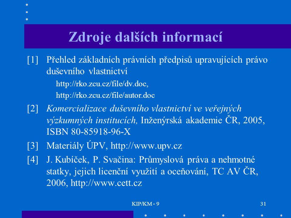 KIP/KM - 931 Zdroje dalších informací [1]Přehled základních právních předpisů upravujících právo duševního vlastnictví http://rko.zcu.cz/file/dv.doc, http://rko.zcu.cz/file/autor.doc [2] Komercializace duševního vlastnictví ve veřejných výzkumných institucích, Inženýrská akademie ČR, 2005, ISBN 80-85918-96-X [3] Materiály ÚPV, http://www.upv.cz [4] J.