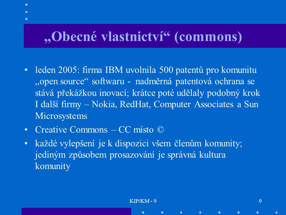"""KIP/KM - 99 """"Obecné vlastnictví (commons) leden 2005: firma IBM uvolnila 500 patentů pro komunitu """"open source softwaru - nadměrná patentová ochrana se stává překážkou inovací; krátce poté udělaly podobný krok I další firmy – Nokia, RedHat, Computer Associates a Sun Microsystems Creative Commons – CC místo © každé vylepšení je k dispozici všem členům komunity; jediným způsobem prosazování je správná kultura komunity"""