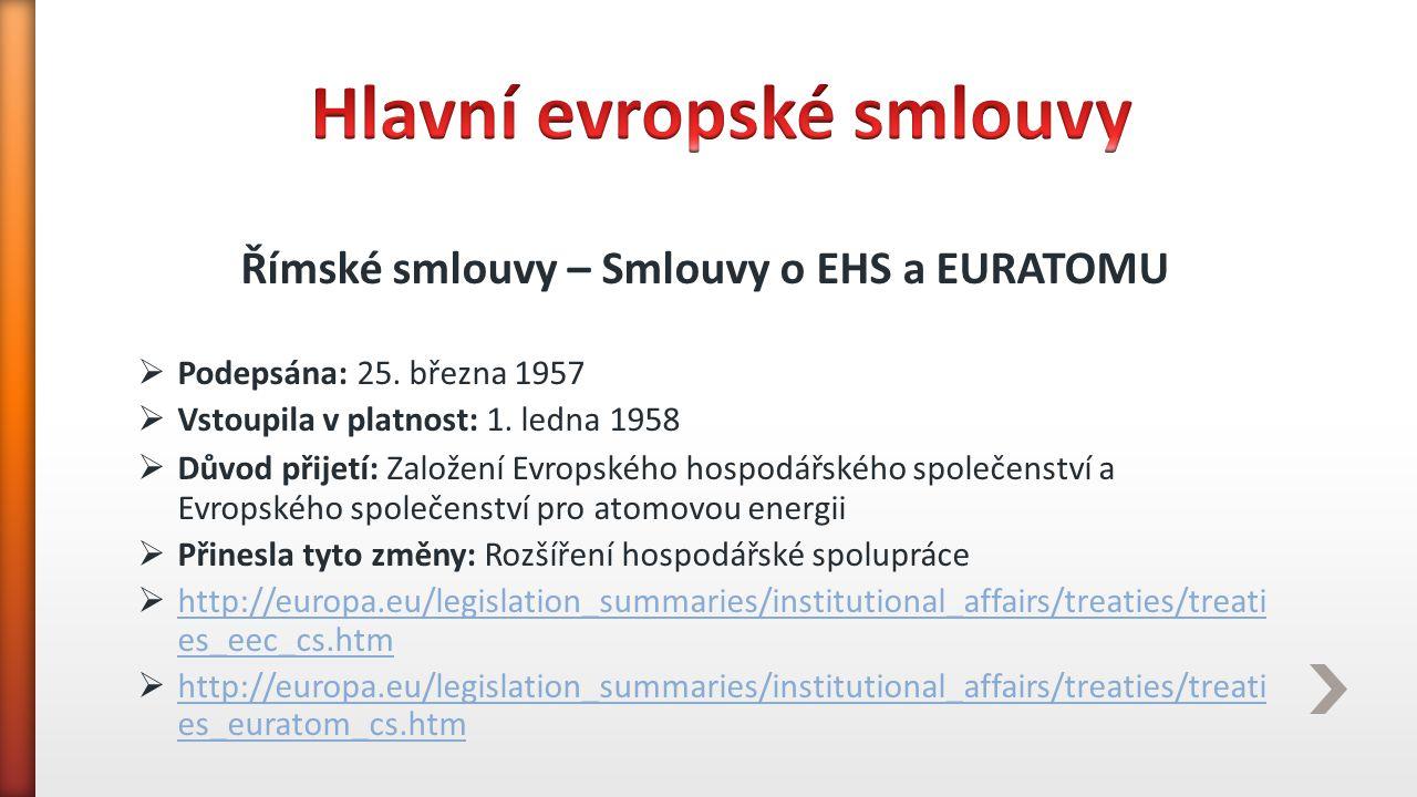 Římské smlouvy – Smlouvy o EHS a EURATOMU  Podepsána: 25. března 1957  Vstoupila v platnost: 1. ledna 1958  Důvod přijetí: Založení Evropského hosp