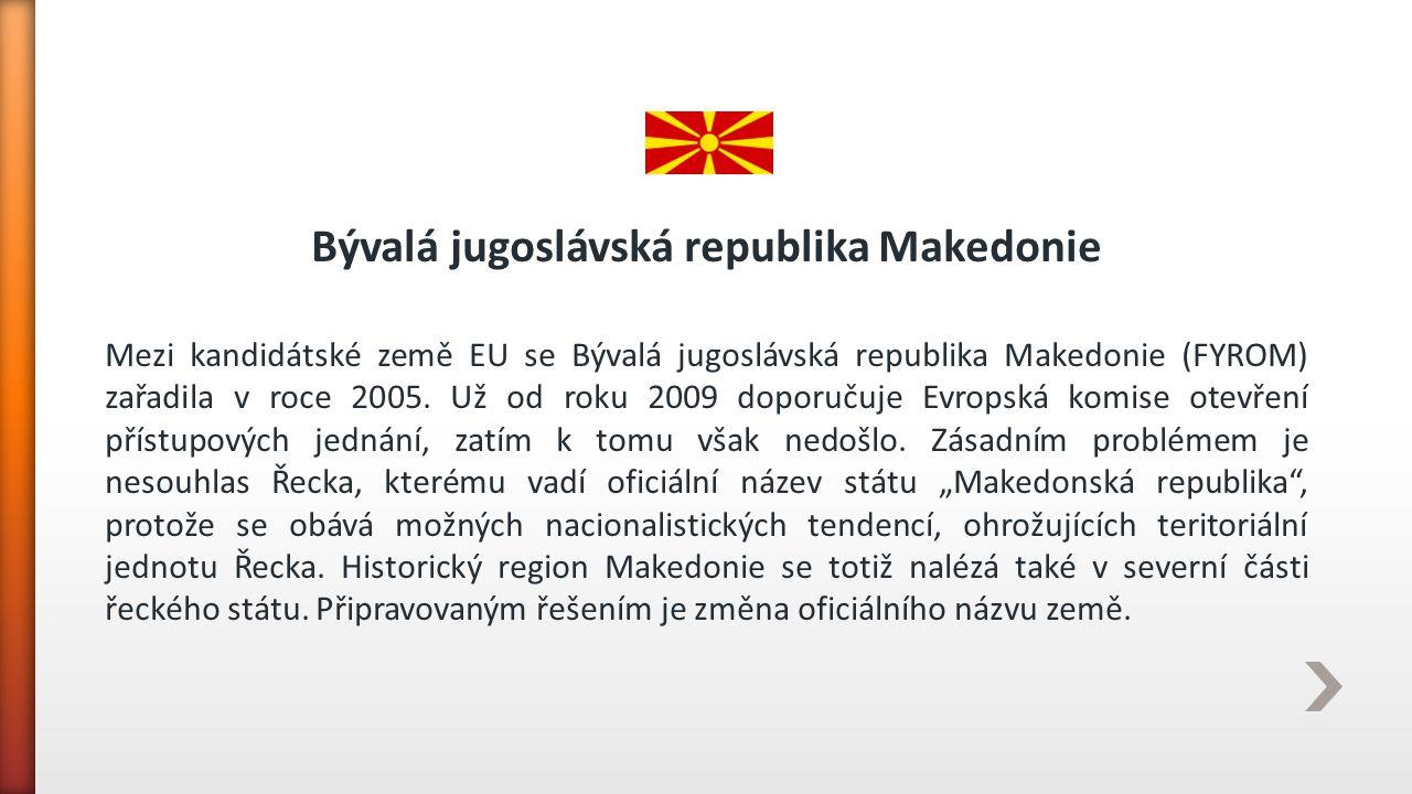 Bývalá jugoslávská republika Makedonie Mezi kandidátské země EU se Bývalá jugoslávská republika Makedonie (FYROM) zařadila v roce 2005. Už od roku 200