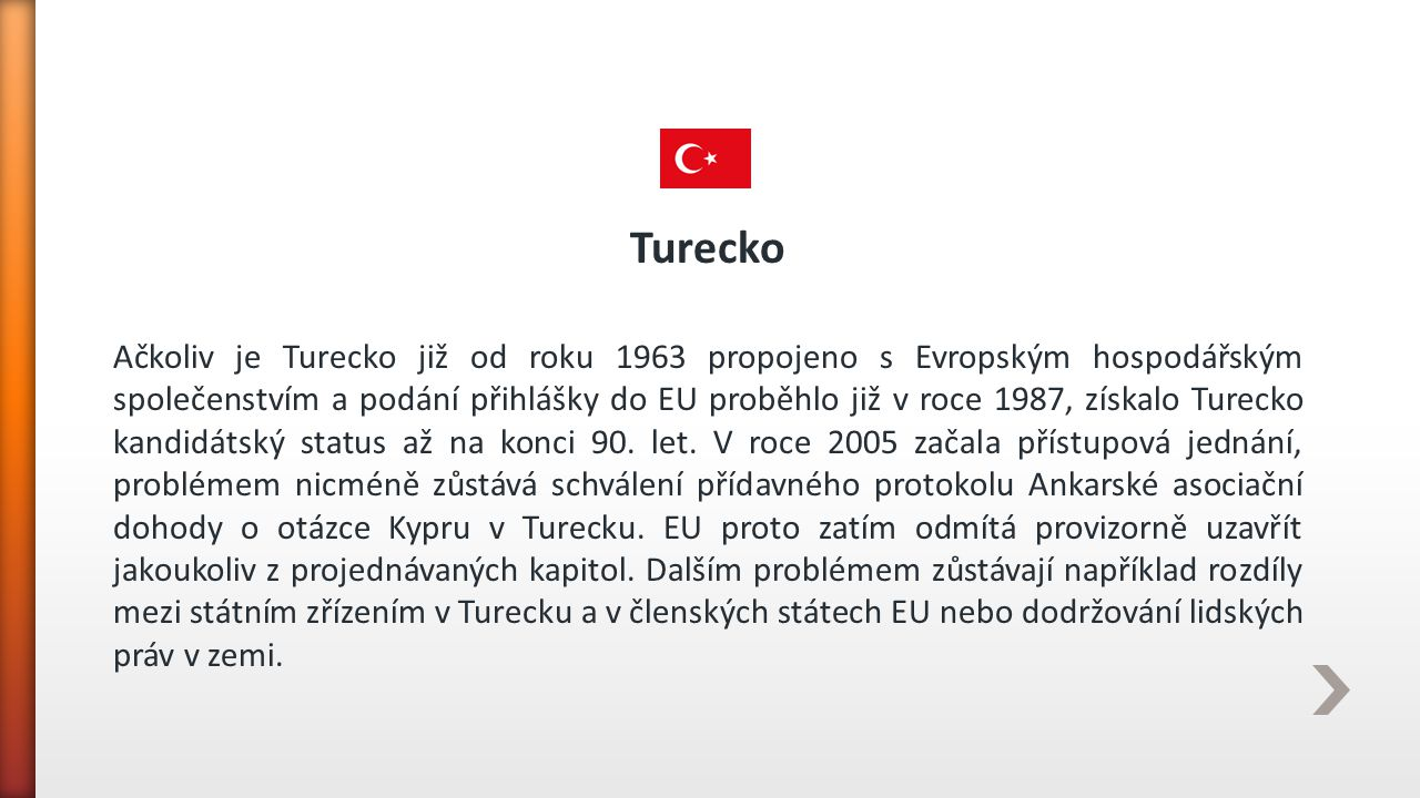Turecko Ačkoliv je Turecko již od roku 1963 propojeno s Evropským hospodářským společenstvím a podání přihlášky do EU proběhlo již v roce 1987, získal