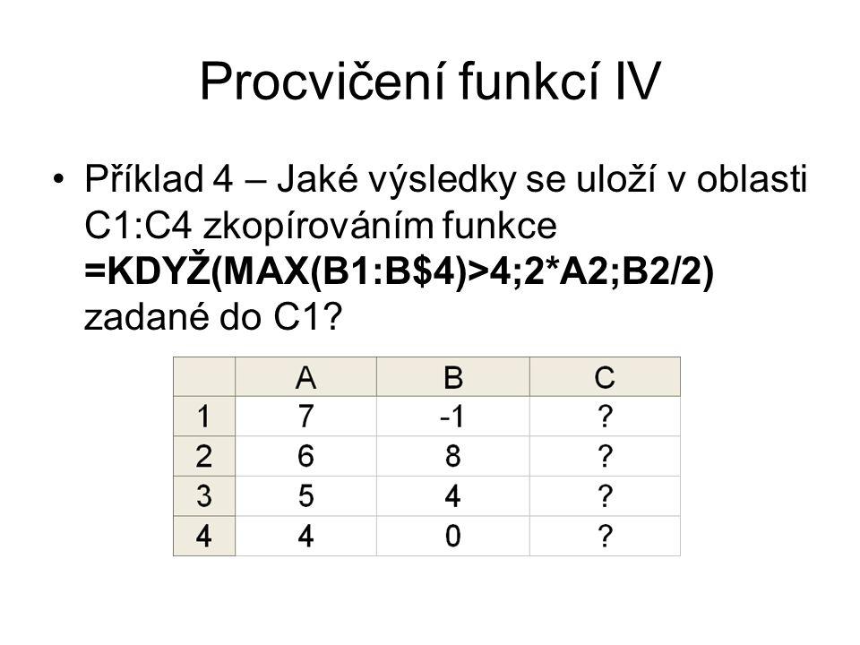 Procvičení funkcí IV Příklad 4 – Jaké výsledky se uloží v oblasti C1:C4 zkopírováním funkce =KDYŽ(MAX(B1:B$4)>4;2*A2;B2/2) zadané do C1?