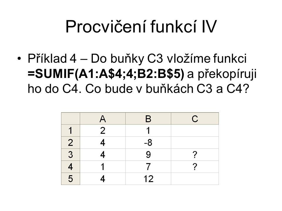 Procvičení funkcí IV Příklad 4 – Do buňky C3 vložíme funkci =SUMIF(A1:A$4;4;B2:B$5) a překopíruji ho do C4. Co bude v buňkách C3 a C4?