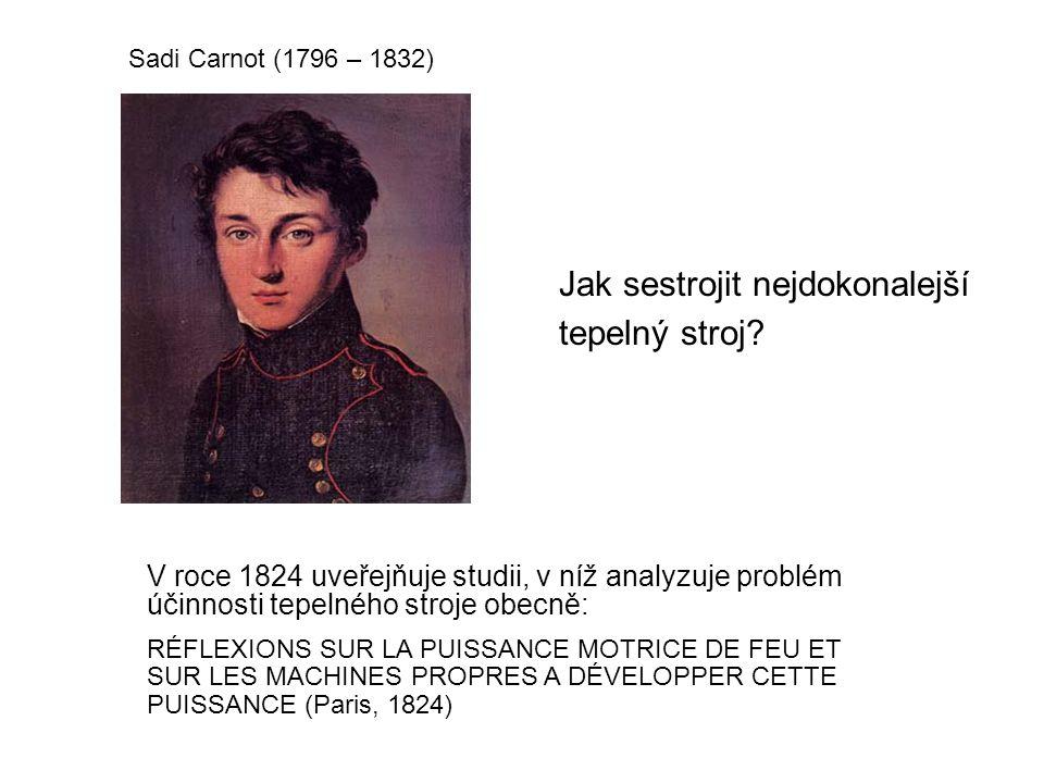 Sadi Carnot (1796 – 1832) V roce 1824 uveřejňuje studii, v níž analyzuje problém účinnosti tepelného stroje obecně: RÉFLEXIONS SUR LA PUISSANCE MOTRICE DE FEU ET SUR LES MACHINES PROPRES A DÉVELOPPER CETTE PUISSANCE (Paris, 1824) Jak sestrojit nejdokonalejší tepelný stroj