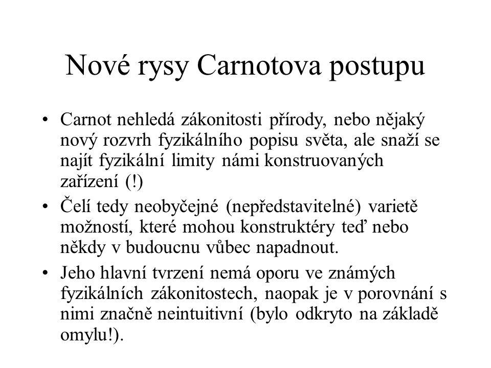 Nové rysy Carnotova postupu Carnot nehledá zákonitosti přírody, nebo nějaký nový rozvrh fyzikálního popisu světa, ale snaží se najít fyzikální limity námi konstruovaných zařízení (!) Čelí tedy neobyčejné (nepředstavitelné) varietě možností, které mohou konstruktéry teď nebo někdy v budoucnu vůbec napadnout.