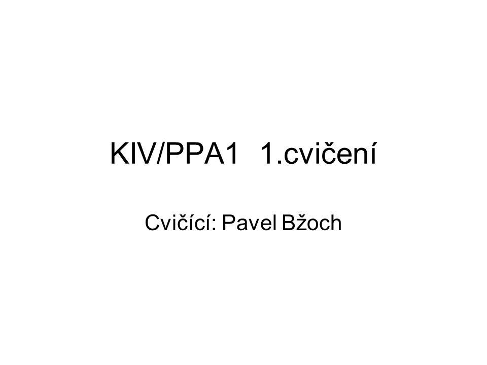 Údaje o cvičícím Pavel Bžoch Kancelář: UL408 Konzultační hodiny: –Úterý 11:00 – 12:00 –Středa 10:00 – 11:00 E-mail: pbzoch@kiv.zcu.czpbzoch@kiv.zcu.cz www stránky http://home.zcu.cz/~pbzochhttp://home.zcu.cz/~pbzoch –Ale: Všechny informace k PPA1 na Portálu