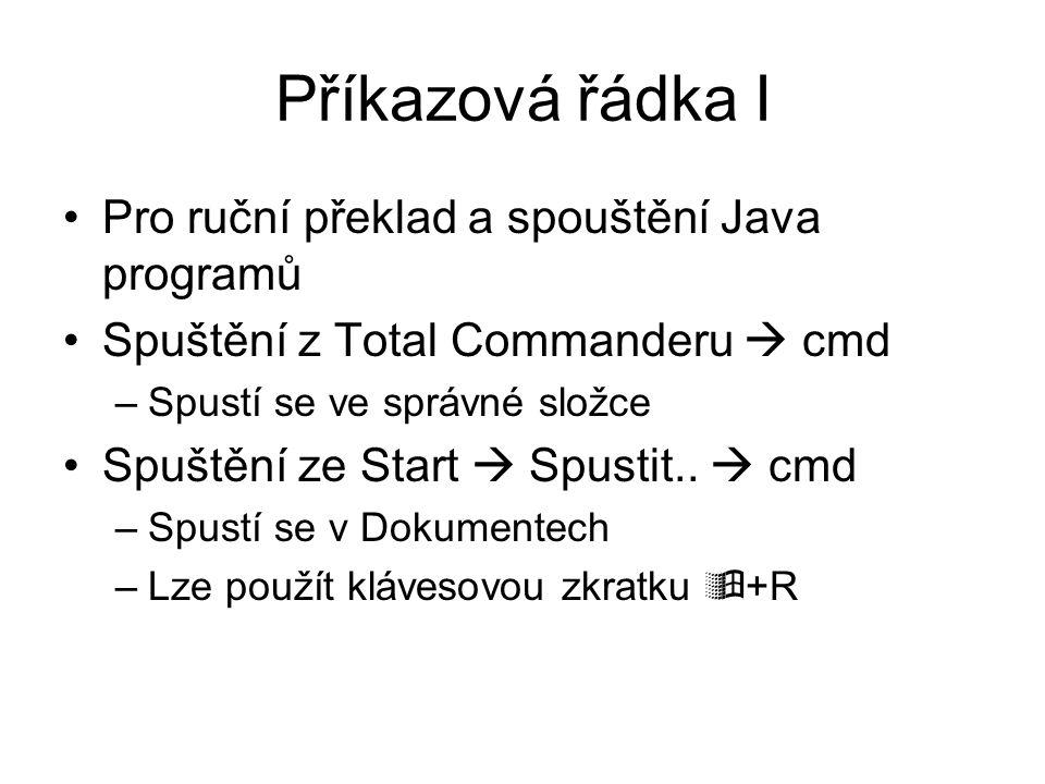 Příkazová řádka I Pro ruční překlad a spouštění Java programů Spuštění z Total Commanderu  cmd –Spustí se ve správné složce Spuštění ze Start  Spust
