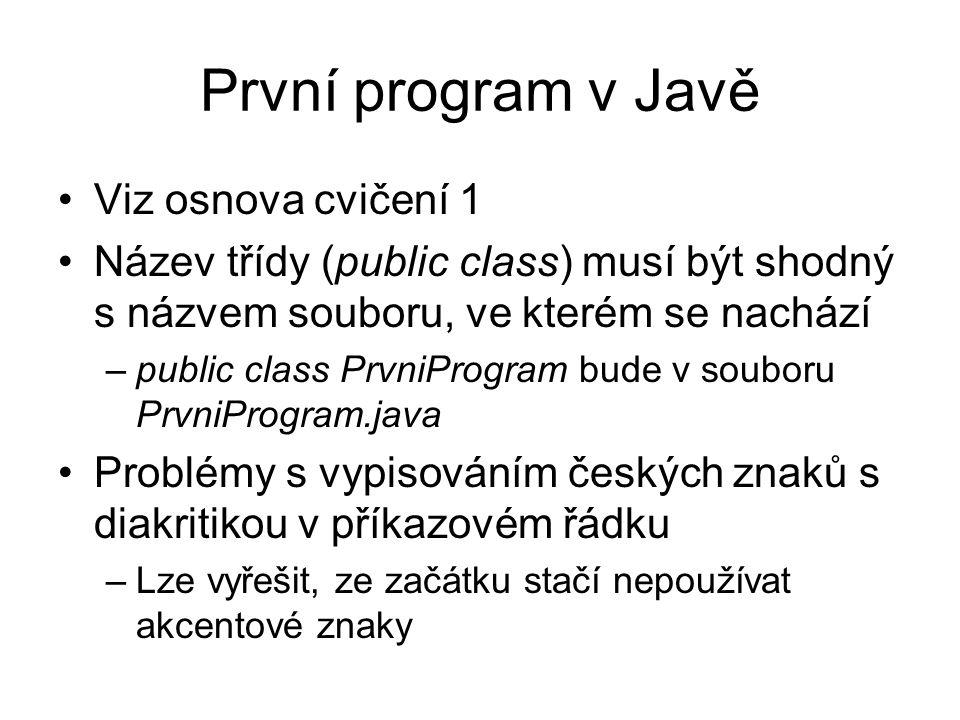 První program v Javě Viz osnova cvičení 1 Název třídy (public class) musí být shodný s názvem souboru, ve kterém se nachází –public class PrvniProgram