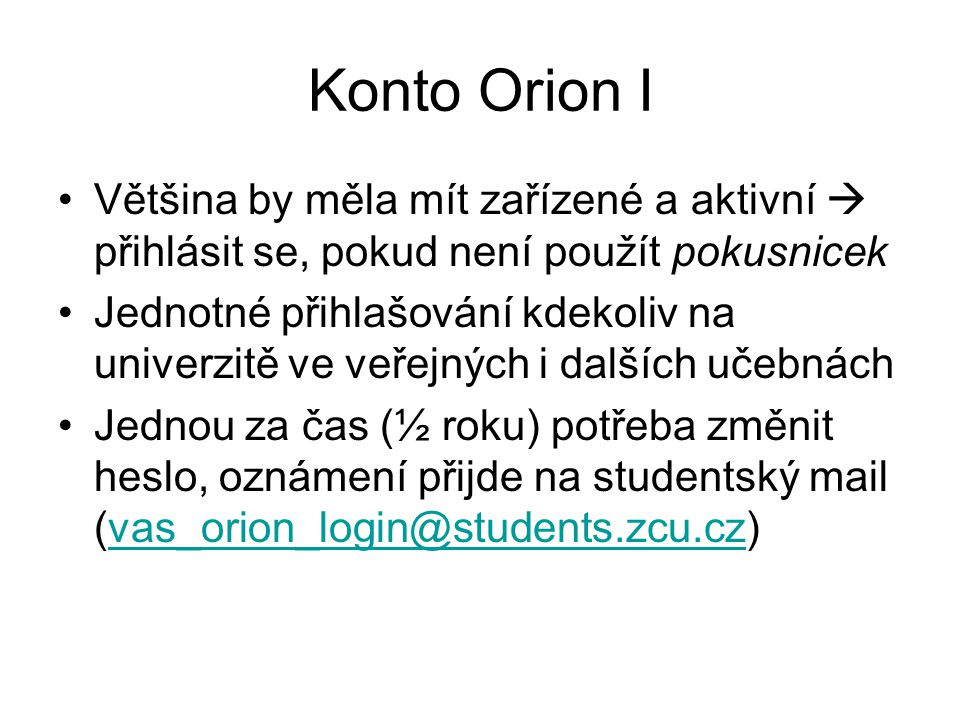 Konto Orion II Změna hesla: http://heslo.zcu.czhttp://heslo.zcu.cz –Ještě do dvou měsíců po vypršení hesla Studentský mail nutno povinně kontrolovat –http://webmail.zcu.cz, heslo Orionhttp://webmail.zcu.cz –Možnost přístupu ze standardních e- mailových klientů (např.