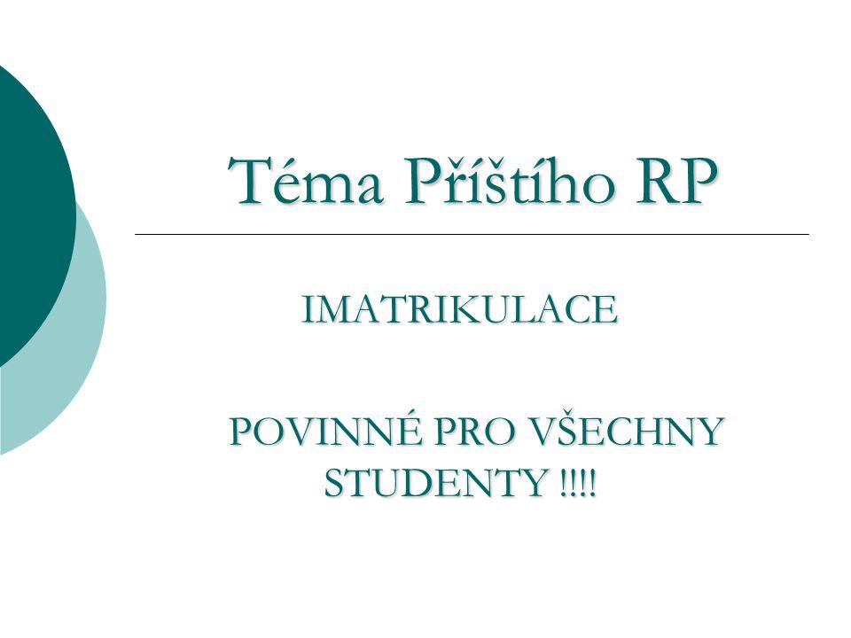 Téma Příštího RP IMATRIKULACE POVINNÉ PRO VŠECHNY STUDENTY !!!!
