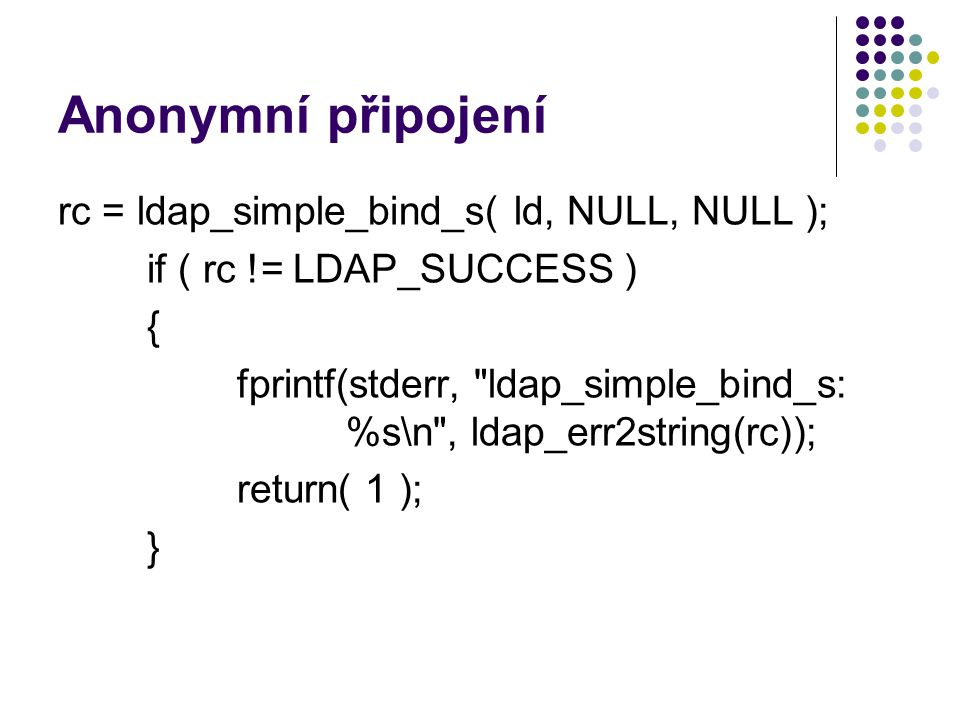 Anonymní připojení rc = ldap_simple_bind_s( ld, NULL, NULL ); if ( rc != LDAP_SUCCESS ) { fprintf(stderr, ldap_simple_bind_s: %s\n , ldap_err2string(rc)); return( 1 ); }