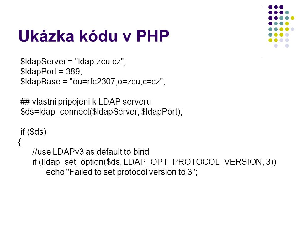Ukázka kódu v PHP $ldapServer = ldap.zcu.cz ; $ldapPort = 389; $ldapBase = ou=rfc2307,o=zcu,c=cz ; ## vlastni pripojeni k LDAP serveru $ds=ldap_connect($ldapServer, $ldapPort); if ($ds) { //use LDAPv3 as default to bind if (!ldap_set_option($ds, LDAP_OPT_PROTOCOL_VERSION, 3)) echo Failed to set protocol version to 3 ;