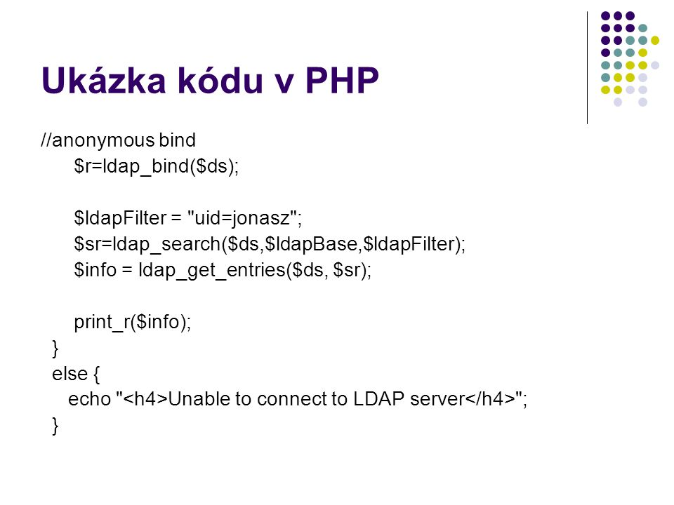Ukázka kódu v PHP //anonymous bind $r=ldap_bind($ds); $ldapFilter = uid=jonasz ; $sr=ldap_search($ds,$ldapBase,$ldapFilter); $info = ldap_get_entries($ds, $sr); print_r($info); } else { echo Unable to connect to LDAP server ; }